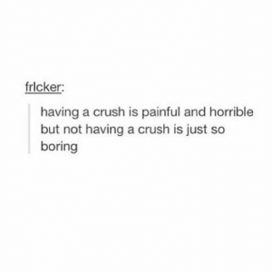 Crush, Just, and Horrible: frlcker:  having a crush is painful and horrible  but not having a crush is just so  boring