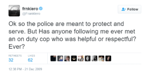 frnko-mars: pencey: frank asks the real questions the follow up is just as good : frnkiero  Follow  @Franklero  Ok so the police are meant to protect and  serve. But Has anyone following me ever met  an on duty cop who was helpful or respectful?  Ever?  RETWEETS  LIKES  32  62  12:38 PM - 21 Dec 2009 frnko-mars: pencey: frank asks the real questions the follow up is just as good