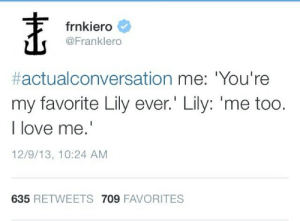 Love, Lily, and Me Too: frnkiero  @Franklero  #actualconversation me,'You're  my favorite Lily ever.' Lily: 'me too.  I love me.'  12/9/13, 10:24 AM  635 RETWEETS 709 FAVORITES