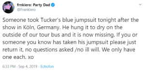 postmcrnews: postmcrnews: x xx : frnkiero: Party Dad  @Franklero  Someone took Tucker's blue jumpsuit tonight after the  show in Köln, Germany. He hung it to dry on the  outside of our tour bus and it is now missing. If you or  someone you know has taken his jumpsuit please just  return it, no questions asked /no ill will. We only have  one each. xO  6:33 PM- Sep 4, 2019 Echofon postmcrnews: postmcrnews: x xx