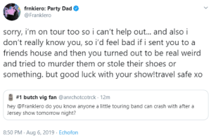 postmcrnews:  x: frnkiero: Party Dad  @Franklero  sorry, i'm on tour too so i can't help out... and also i  don't really know you, so i'd feel bad if i sent you to a  friends house and then you turned out to be real weird  and tried to murder them or stole their shoes or  something. but good luck with your show!travel safe xo  #1 butch vig fan @anrchotcotrck 12m  hey @Franklero do you know anyone a little touring band can crash with after a  Jersey show tomorrow night?  8:50 PM Aug 6, 2019 Echofon postmcrnews:  x