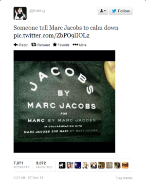 marc by marc jacobs: @frnking  Follow  Someone tell Marc Jacobs to calm down  pic.twitter.com/ZbPO9lIOL2  Reply 11 Retweet  Favorite • More  BY  MARC JACOBS  FOR  MARC BY MARC JACOBS  IN COLLABORATION WITH  MARC JACOBS FOR MARC BY MARC JACOBS  7,071  5,072  RETWEETS  FAVORITES  3:21 AM - 27 Dec 13  Flag media