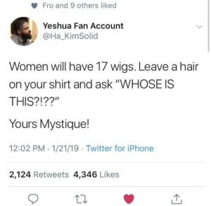 """Dank, Iphone, and Low Key: Fro and 9 others liked  Yeshua Fan Account  @Ha_KimSolid  Women will have 17 wigs. Leave a hair  on your shirt and ask """"WHOSE IS  THIS?!??""""  Yours Mystique!  12:02 PM 1/21/19 Twitter for iPhone  2,124 Retweets 4,346 Likes Women are low key shapeshifters by MVPbeast MORE MEMES"""