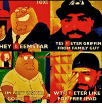 family: FRO METERLYRIFFIN  HEY  B EEMSTAR  FROM FAMILY GUY  SINGWTF BETER LIKE  CODE B EEM  FOR FREE IPAD