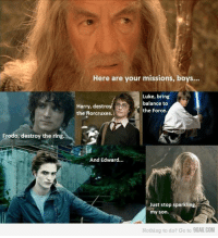 9gag, Dank, and The Ring: Frodo, destroy the ring.  Here are your missions, boys...  Luke, bring  balance to  Harry, destro  the Force.  the Aorcruxes.  And Edward...  Just stop sparkling,  my son.  Nothing to do? Go to 9GAG.COM You go, girl! http://9gag.com/gag/1288663
