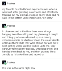"Creepy, Sorry, and Glasses: frodoes  my favorite haunted house experience was when a  werewolf, after growling in our faces and effectively  freaking out my siblings, stepped on my shoe and he  said, in the softest voice imaginable, ""oh sorry""  frodoes  in close second is the time there were strings  hanging from the ceiling and my glasses got caught  and this guy who was dressed up as a creepy  victorian zombie or whatever stood there as i tried to  untangle them while they were still on my face but it  kept getting worse until he walked up to me, very  carefully removed my glasses, untangled them, and  handed them back to me, and then grunted like a  zombie as i thanked him and moved on  frodoes  this was in the same night btw Truly wholesome haunt"