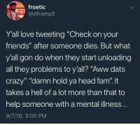 "Aww, Crazy, and Fam: froetic  @dframpo  Y'all love tweeting ""Check on your  friends"" after someone dies. But what  y'all gon do when they start unloading  all they problems to y'all? ""Aww dats  crazy"" ""damn hold ya head fam"". t  takes a hell of a lot more than that to  help someone with a mental illness.  9/7/18, 3:00 PM Truth"