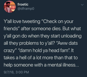 "Aww, Crazy, and Dank: froetic  @dframpo  Y'all love tweeting ""Check on your  friends"" after someone dies. But what  y'all gon do when they start unloading  all they problems to y'all? ""Aww dats  crazy"" ""damn hold ya head fam"". t  takes a hell of a lot more than that to  help someone with a mental illness.  9/7/18, 3:00 PM Truth by Jentrins MORE MEMES"