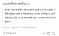 Friends, Movies, and Weed: frog-and-toad-are-friends:  l can't wait until like twenty years after weed is  fully legalized and nobody cares anymore and  comedians have to make real movies with real  jokes  Source: frog-and-toad-are-friends  12,542 notes https://t.co/qXC07TIvo5