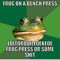 Hey Gym Memes, Funny Gym Memes, Gym Memes, Bodybuilding Memes and Gym Memes. Try this one out for size boooiii.: FROG ON A BENCH PRESS  LOLTOROWLEOEK EOE  FROG PRESS OR SOME  SHIT Hey Gym Memes, Funny Gym Memes, Gym Memes, Bodybuilding Memes and Gym Memes. Try this one out for size boooiii.