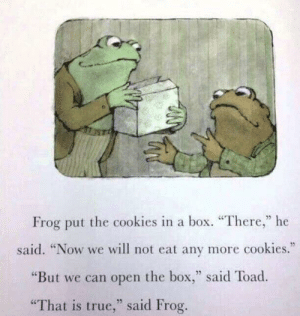 """Cookies, True, and Box: Frog put the cookies in a box. """"There,"""" he  35  said. """"Now we will not eat any more cookies.""""  """"But we can open the box,"""" said Toad.  That is true,"""" said Frog."""