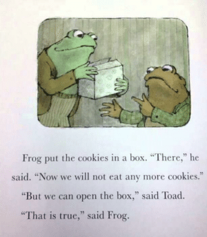 """Cookies, Dank, and Memes: Frog put the cookies in a box. """"There,"""" he  35  said. """"Now we will not eat any more cookies.""""  """"But we can open the box,"""" said Toad.  """"That is true,"""" said Frog. Meirl by DisDudeForReal FOLLOW HERE 4 MORE MEMES."""