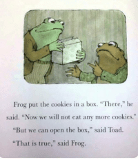 "Cookies, True, and Box: Frog put the cookies in a box. ""There,"" he  said. ""Now we will not eat any more cookies.""  ""But we can open the box,"" said Toad  ""That is true,"" said Frog. Me🍪irl"