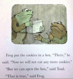 """Meirl: Frog put the cookies in a box. """"There,"""" he  said. """"Now we will not eat any more cookies.""""  """"But we can open the box,"""" said Toad  25  """"That is true,"""" said Frog Meirl"""