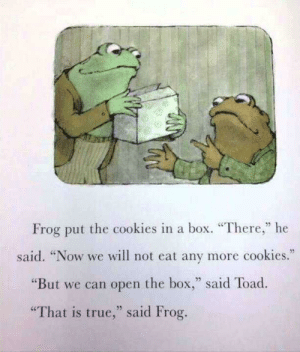 "To the 7 people that see this by -69 MORE MEMES: Frog put the cookies in a box. ""There,"" he  said. ""Now we will not eat any more cookies.  ""But we can open the box,"" said Toad.  ""That is true,"" said Frog. To the 7 people that see this by -69 MORE MEMES"