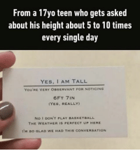 Memes, 🤖, and Observer: From a 17yo teen who gets asked  about his height about 5 to 10 times  every single day  YES, AM TALL  YOU'RE VERY OBSERVANT FOR NOTICING  6FT 7IN  (YES, REALLY)  No I DON'T PLAY BASKETBALL  THE WEATHER IS PERFECT UP HERE  I'M so GLAD wE HAD THIS cONVERSATION He doesn't fit the door. Follow @9gag @9gagmobile 9gag tallpeople dutch