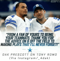 """Advice, Memes, and Tony Romo: """"FROM A FANOF YOURS TO BEING  YOUR TEAMMATE THANK YOU FOR  THE ADVICE ONE OFF THE FIELD TO  MAKING PLAYS THATILL NEVER FORGET!  DAK PRE SCOTT ON TONY ROMO  I a  Inst a gra m 4 dak)"""