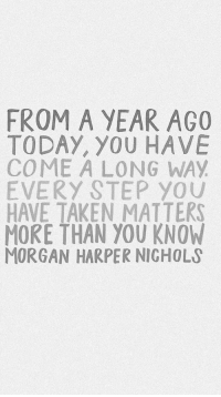 Taken, Today, and Step: FROM A YEAR AGO  TODAY, YOU HAVE  COME A LONG WAY  EVERY STEP YOU  HAVE TAKEN MATTERS  MORE THAN YOU KNOW  MORGAN HARPER NIGHOLS