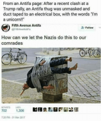 """Memes, Thug, and Avenue: From an Antifa page: After a recent clash at a  Trump rally, an Antifa thug was unmasked and  duct taped to an electrical box, with the words """"l'm  a unicorn  Fifth Avenue Antifa  Follow  @Fifth AveAntiFa  How can we let the Nazis do this to our  comrades  RETVEETS LIES  702  1,306  720 PM 31 Mar 2017 🤣"""