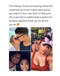 Beautiful, Thank You, and Patience: From being 14 and not knowing where this  could end up I knew had to keep loving  you even if it hurt, now that I'm hitting my  20's l see that no relationship is perfect it's  all about patience thank you for all that  you do this is beautiful