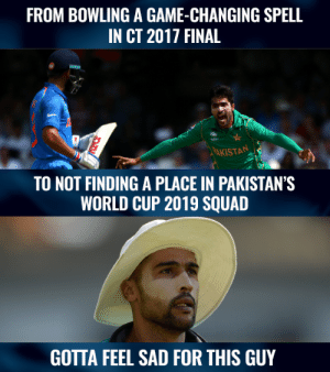 Memes, Squad, and World Cup: FROM BOWLING A GAME-CHANGING SPELL  IN CT 2017 FINAL  AKISTAN  TO NOT FINDING A PLACE IN PAKISTAN'S  WORLD CUP 2019 SQUAD  GOTTA FEEL SAD FOR THIS GUY Mohammad Amir didn't find a place in Pakistan's provisional World Cup 2019 squad.