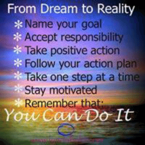 Life, Memes, and Goal: From Dream to Reality  Name your goal  Accept responsibility  Take positive action  Follow your action plan  *Take one step at a time  Stay motivated  Remember that  Yow Can Do It Lynda Field Life Coach