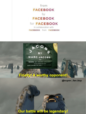 invest in this brilliant battle meme format: from  FACEBOOK  by  FACEBOOK  for FACEBOOK  in collaboration with  FACEBOOK from FACEBOOK  COB  BY  MARC JACOBS  FOR  MARC BY MARC JACOBS  IN COLLABORATION WITH  MARC JA COBS FOR MARC BY MARC JACO8S  Finally! A worthy opponent!  @super_fan.boy  Our battle will be legendary! invest in this brilliant battle meme format