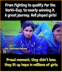 Confused, Girls, and Journey: From fighting to qualify for the  World-Cup, to nearly winning it.  A great journey. Well played girls!  STAR SPORTS  Via: Confused Aatma  Proud moment, they didn't lose,  they lit up hope in millions of girls. Its that extraordinary effort that counts. Keep those heads held high.  You made us proud. ❤ #INDvENG