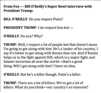 """Let's play Which President Said That! 1. """"You have nothing to fear""""  2. """"Ask what you can do for your country""""  3. """"We've got a lot of killers"""": From Fox Bill O'Reilly's Super Bowl interview with  President Trump:  BILL O'REILLY: Do you respect Putin?  PRESIDENT TRUMP: I do respect him but  O'REILLY: Do you? Why?  TRUMP: Well, I respect a lot of people but that doesn't mean  I'm going to get along with him. He's a leader of his country. I  say it's better to get along with Russia than not. And if Russia  helps us in the fight against ISIS, which is a major fight, and  Islamic terrorism all over the world-that's a good  thing. Will I get along with him? I have no idea.  O'REILLY: But he's a killer though. Putin's a killer.  TRUMP: There are a lot of killers. We've got a lot of  killers. What do you think-our country's so innocent? Let's play Which President Said That! 1. """"You have nothing to fear""""  2. """"Ask what you can do for your country""""  3. """"We've got a lot of killers"""""""