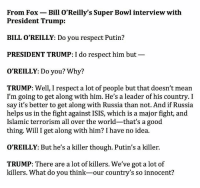 Orielys: From Fox Bill O'Reilly's Super Bowl interview with  President Trump:  BILL O REILLY: Do you respect Putin?  PRESIDENT TRUMP: I do respect him but  O'REILLY: Do you? Why?  TRUMP: Well, I respect a lot of people but that doesn't mean  I'm going to get along with him. He's a leader of his country. I  say it's better to get along with Russia than not. And if Russia  helps us in the fight against ISIS, which is a major fight, and  Islamic terrorism all over the world-that's a good  thing. Will I get along with him? I have no idea.  O'REILLY: But he's a killer though. Putin's a killer.  TRUMP: There are a lot of killers. We've got a lot of  killers. What do you think-our country's so innocent?