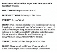 Even a broken clock is right twice a day.: From Fox Bill O'Reilly's Super Bowl interview with  President Trump:  BILL O'REILLY: Do you respect Putin?  PRESIDENT TRUMP: I do respect him but  O'REILLY: Do you? Why?  TRUMP: Well, I respect a lot of people but that doesn't mean  I'm going to get along with him. He's a leader of his country. I  say it's better to get along with Russia than not. And if Russia  helps us in the fight against ISIS, which is a major fight, and  Islamic terrorism all over the world-that's a good  thing. Will I get along with him? I have no idea.  O'REILLY: But he's a killer though. Putin's a killer.  TRUMP: There are a lot of killers. We've got a lot of  killers. What do you think-our country's so innocent? Even a broken clock is right twice a day.