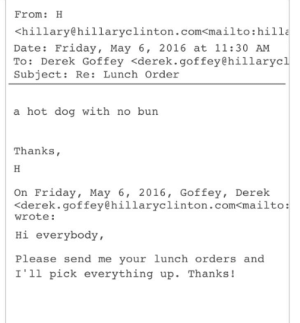 Friday, Date, and Dog: From: H  <hillary@hillaryclinton.com<mailto:hilla  Date: Friday, May 6, 2016 at 11:30 AM  To: Derek Goffey <derek.goffey@hillarycl  Subject: Re: Lunch Order  a hot dog with no burn  Thanks,  On Friday, May 6, 2016, Goffey, Derek  くderek. goffey@hillaryclinton.com<mailto:  wrote:  Hi everybody,  Please send me your lunch orders and  I'1l pick everything up. Thanks!