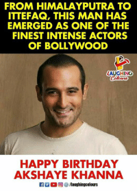Birthday Wishes To Versatile Actor  #AkshayeKhanna  :): FROM HIMALAYPUTRA TO  ITTEFAQ, THIS MAN HAS  EMERGED AS ONE OF THE  FINEST INTENSE ACTORS  OF BOLLYWOOD  LAUGHING  HAPPY BIRTHDAY  AKSHAYE KHANNA Birthday Wishes To Versatile Actor  #AkshayeKhanna  :)
