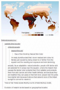 The sad truth.: From lightest  to darkest skin  no data  the lonelyscarecrow  castiels time-traveler:  nintendo canada:  mapson the web:  Map of the World by Natural Skin Color  I'm really dumbfounded that i never realized skin colour is  literally just caused by being closer to or farther from the  equator and the resulting sun exposure and skin darkening  actually, its an adaptation. natural selection. people with darker skin  are selected for in areas near the equator, where the melanin that  causes the darker color protects them from radiation and protects  them from skin cancer and other health defects, and because they  are healthier they can pass on that trait more. people near the poles  have lighter skin because it allows them absorb more of the limited  sunlight to convert to vitamin d.  THIS IS THE THING SOME PEOPLE HATE OTHER PEOPLE OVER.  Evolution of melanin levels based on geographical location, The sad truth.