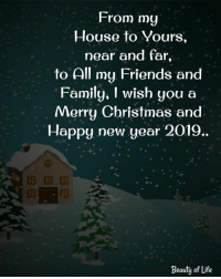 Christmas, Family, and Friends: From my  House to Yours,  near and far,  to All my Friends and  Family, I wish you a  Merry Christmas and  Happy new year 2019.  Beauty of Life