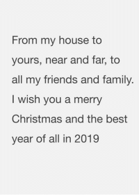 Christmas, Family, and Friends: From my house to  yours, near and far, to  all my friends and family  I wish you a merry  Christmas and the best  year of all in 2019