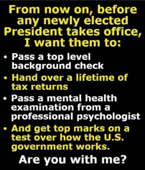 Elected: From now on, before  any newly elected  President takes office,  I want them to:  Pass a top level  background check  Hand over a lifetime of  tax returns  Pass a mental health  examination from a  professional psychologist  And get top marks on a  test over how the U.S.  government works.  Are you with me?