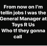 Toys R Us, Jobs, and The General: From now on I'm  tellin jobs I was the  General Manager at  Toys R Us  Who tf they gonna  call