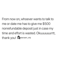 Funny, Memes, and Thank You: From now on, whoever wants to talk to  me or date me has to give me $500  nonrefundable deposit just in case my  time and effort is wasted. Okuuuuuurrtt  thank you! esarcasm, only SarcasmOnly