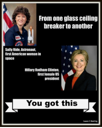 Break that ceiling Hillary: From one glass ceiling  breaker to another  Sally Ride, Astronaut,  first American woman in  Space  Hillary Rodham Clinton,  first female US  president  You got this  Laura C Keeling Break that ceiling Hillary