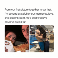 Love, Best, and Girl Memes: From our first picture together to our last  I'm beyond grateful for our memories, love,  and lessons learn. He's best first love l  could've asked for imagine having a peaceful breakup