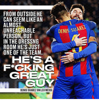 Love, Memes, and Lionel Messi: FROM OUTSIDE HE  CAN SEEM LIKE AN  ALMOST  DENIS suAREL  UNREACHABLE  PERSON BUT  IN THE DRESSNG  ROOM HE'S JUST  ONE OF THE TEAM.  HE SIA  F*CKING  GREAT  GUY  DENIS SUAREZ ON LEO MESSI Denis Suarez has nothing but love for Lionel Messi.