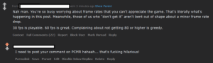 """Redditor has it all worked out about FPS = >80 is greedy.: from  sent 3 minutes ago Show Parent  Nah man. You're so busy worrying about frame rates that you can't appreciate the game. That's literally what's  happening in this post. Meanwhile, those of us who """"don't get it"""" aren't bent out of shape about a minor frame rate  drop.  30 fps is playable. 60 fps is great. Complaining about not getting 80 or higher is greedy.  Context Full Comments (22) Report Block User Mark Unread Reply  I need to post your comment on PCMR hahaah... that's fucking hilarious!  Permalink Save Parent Edit Disable Inbox Replies Delete Reply Redditor has it all worked out about FPS = >80 is greedy."""