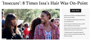 From simple tapered cuts to elaborate braided designs, no matter how questionable her behavior, Issa's hair is always on-point on Insecure.What's most refreshing is that Issa proudly displays the versatility of natural hair in a TV landscape that has most black women in some sort of wig. (It's a bit of a dirty secret amongst naturals that even women with big, bouncing curly afros on TV are wearing some sort of extension).Issa's constant stream of natural hair porn gets at the heart of the relationship every black woman has with her hair.For Black women, our hair is an important piece of armor and many of us spend entire afternoons ever weekend doing elaborate maintenance routines. For us, perfectly set curls are essential to contending with the ups and downs of a world that has been traditionally hostile to our natural hair. In the same way, Issa may be underemployed, broke, and terrible at relationships, but her hairstyles are always together.Check Out Our Favorite Looks Here: From simple tapered cuts to elaborate braided designs, no matter how questionable her behavior, Issa's hair is always on-point on Insecure.What's most refreshing is that Issa proudly displays the versatility of natural hair in a TV landscape that has most black women in some sort of wig. (It's a bit of a dirty secret amongst naturals that even women with big, bouncing curly afros on TV are wearing some sort of extension).Issa's constant stream of natural hair porn gets at the heart of the relationship every black woman has with her hair.For Black women, our hair is an important piece of armor and many of us spend entire afternoons ever weekend doing elaborate maintenance routines. For us, perfectly set curls are essential to contending with the ups and downs of a world that has been traditionally hostile to our natural hair. In the same way, Issa may be underemployed, broke, and terrible at relationships, but her hairstyles are always together.Check Out Our Favorite Looks Here