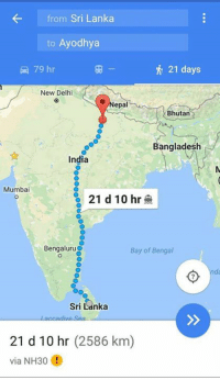 Memes, Bengals, and India: from Sri Lanka  to Ayodhya  79 hr  New Delhi  epal  Bhutan  Bangladesh  India  Mumbai  21 d 10 hr  Bengaluru  Bay of Bengal  Sri Lanka  accadive Sean  21 d 10 hr (2586 km)  via NH30 1.Vijaya Dashami is the day Ravan was defeated by Ram. 2. Diwali is the day Ram returned to Ayodhya. 3. Time Gogle Map shows to reach Ayodhya from Lanka on foot is: 21 days 4. Which is almost the number of days between Vijaya Dashami and Diwali  Our mythology is more accurate then today's historians.