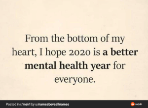 I really do: From the bottom of my  heart, I hope 2020 is a better  mental health year for  everyone.  Posted in r/meirl by u/nameaboveallnames  O reddit I really do