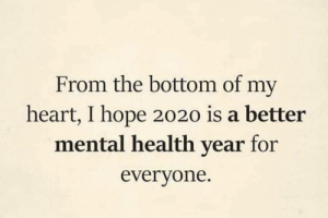 Happy New Year everyone: From the bottom of my  heart, I hope 2020 is a better  mental health year for  everyone. Happy New Year everyone
