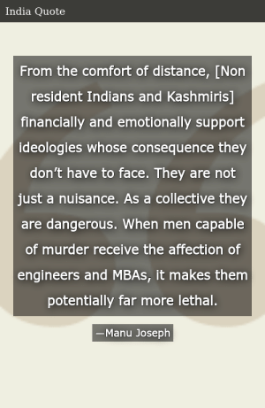 SIZZLE: From the comfort of distance, [Non resident Indians and Kashmiris] financially and emotionally support ideologies whose consequence they don't have to face. They are not just a nuisance. As a collective they are dangerous. When men capable of murder receive the affection of engineers and MBAs, it makes them potentially far more lethal.