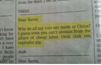 Memes, China, and Guess: from the dead. I  Nikhil  Dear Santa,  Bet  alw  and  lle  jus  't know Why do all my toys say made in China? Or  king for I guess even you can't abstain from the  't have allure of cheap labor. Oink oink you I  a very capitalist pig  I have  r. SkillsJosh  on  tio  Ne  ne  st  hr Dear Santa  le  zzlet as Dear Santa,