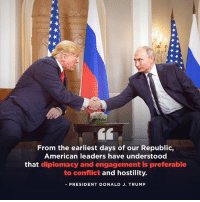 From the earliest days of our Republic, American leaders have understood that diplomacy and engagement is preferable to conflict and hostility.: From the earliest days of our Republic,  American leaders have understood  that diplomacy and engagement is preferable  to conflict and hostility.  -PRESIDENT DONALD J. TRUMP From the earliest days of our Republic, American leaders have understood that diplomacy and engagement is preferable to conflict and hostility.